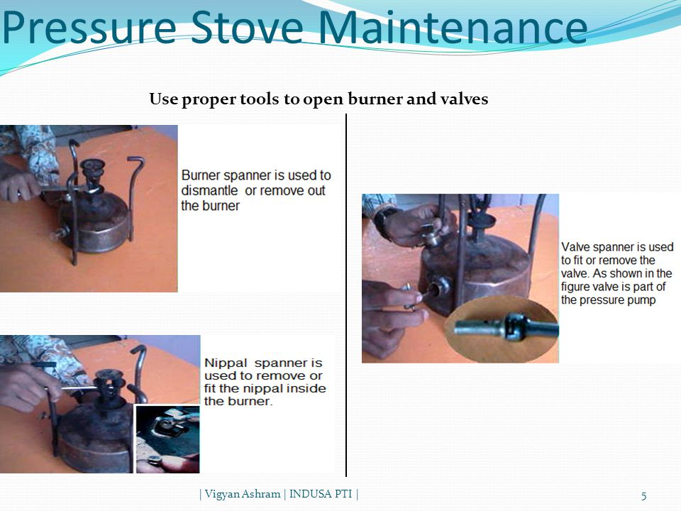 | Vigyan Ashram | INDUSA PTI |5 Pressure Stove Maintenance Use proper tools to open burner and valves