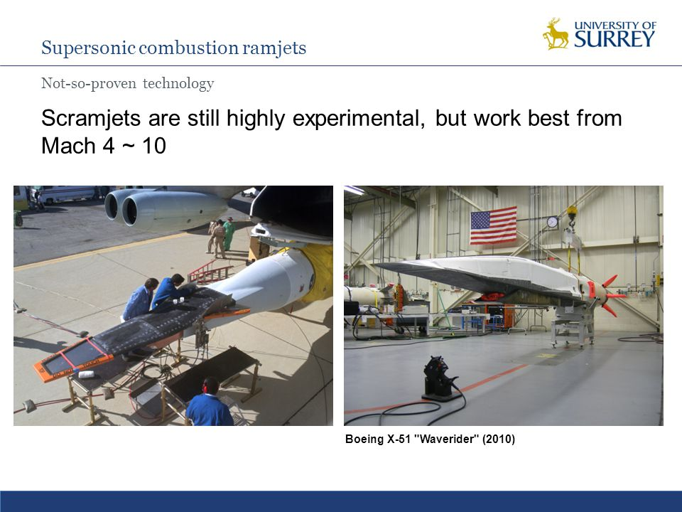 Supersonic combustion ramjets Not-so-proven technology Scramjets are still highly experimental, but work best from Mach 4 ~ 10 NASA X-43 (2004)Boeing X-51 Waverider (2010)