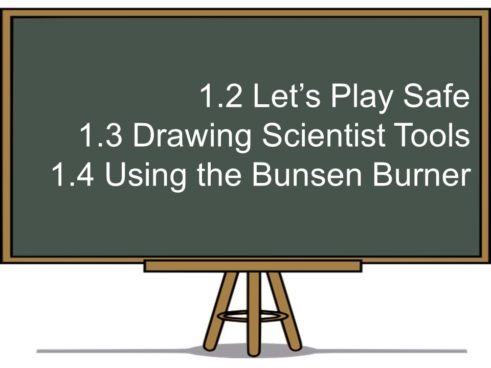 1.2 Let's Play Safe 1.3 Drawing Scientist Tools 1.4 Using the Bunsen Burner