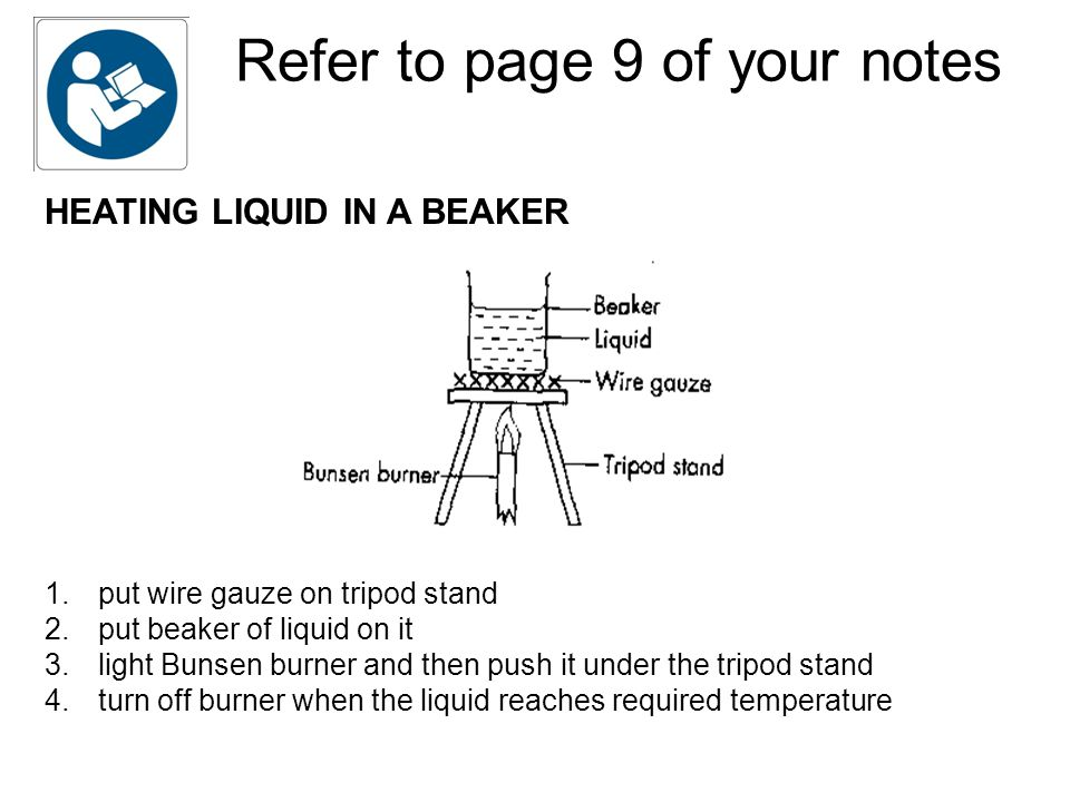 Refer to page 9 of your notes HEATING LIQUID IN A BEAKER 1.put wire gauze on tripod stand 2.put beaker of liquid on it 3.light Bunsen burner and then