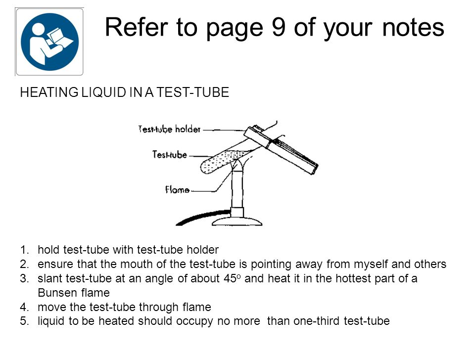 Refer to page 9 of your notes HEATING LIQUID IN A TEST-TUBE 1.hold test-tube with test-tube holder 2.ensure that the mouth of the test-tube is pointing away from myself and others 3.slant test-tube at an angle of about 45 o and heat it in the hottest part of a Bunsen flame 4.move the test-tube through flame 5.liquid to be heated should occupy no more than one-third test-tube