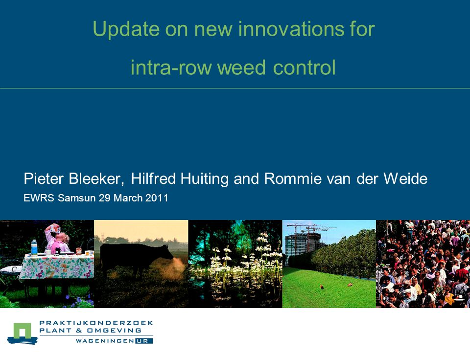Update on new innovations for intra-row weed control Pieter Bleeker, Hilfred Huiting and Rommie van der Weide EWRS Samsun 29 March 2011