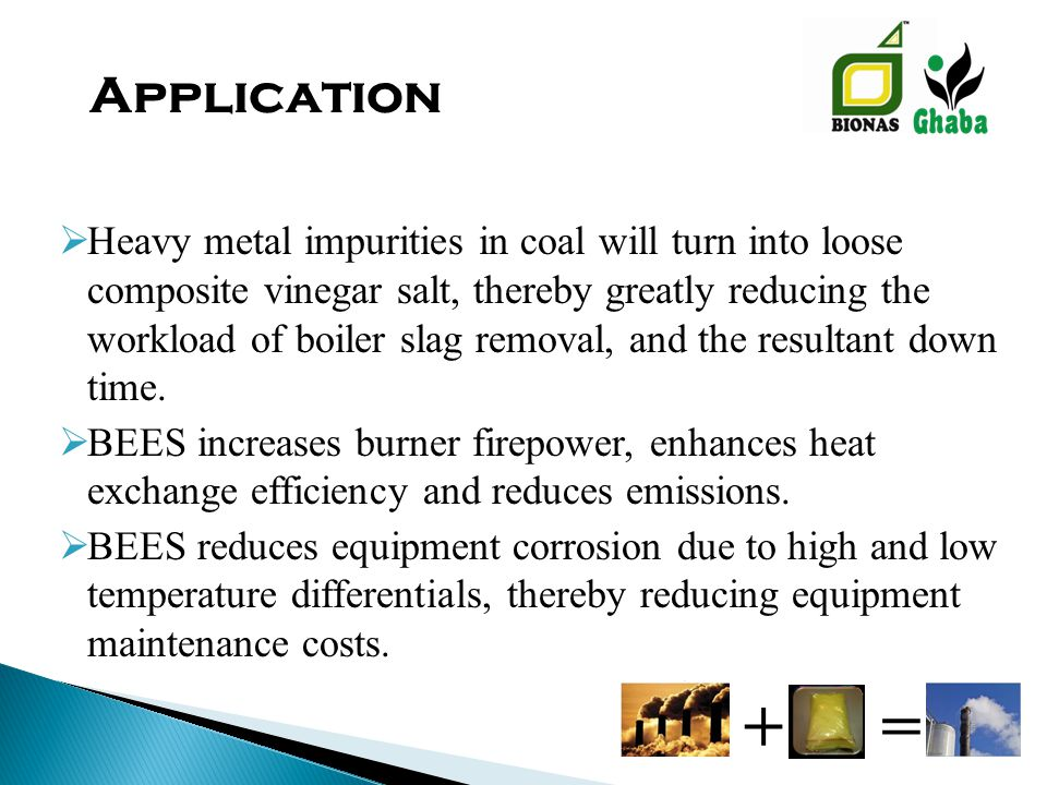  Heavy metal impurities in coal will turn into loose composite vinegar salt, thereby greatly reducing the workload of boiler slag removal, and the resultant down time.