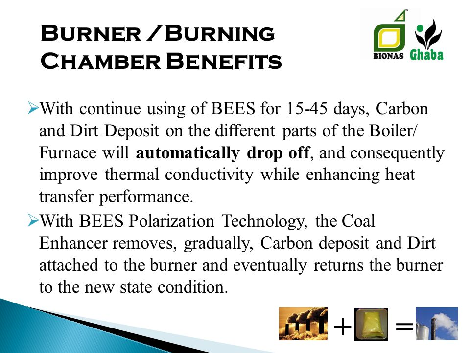  With continue using of BEES for 15-45 days, Carbon and Dirt Deposit on the different parts of the Boiler/ Furnace will automatically drop off, and consequently improve thermal conductivity while enhancing heat transfer performance.