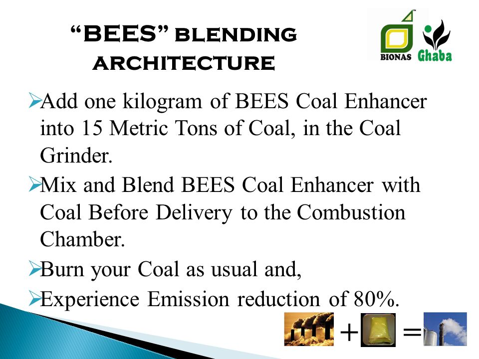  Add one kilogram of BEES Coal Enhancer into 15 Metric Tons of Coal, in the Coal Grinder.