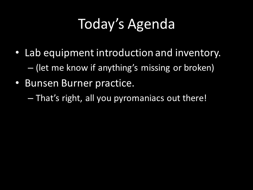 Today's Agenda Lab equipment introduction and inventory. – (let me know if anything's missing or broken) Bunsen Burner practice. – That's right, all y