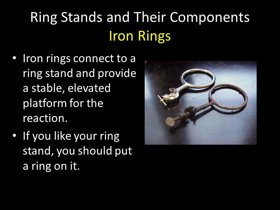 Ring Stands and Their Components Iron Rings Iron rings connect to a ring stand and provide a stable, elevated platform for the reaction. Iron rings co
