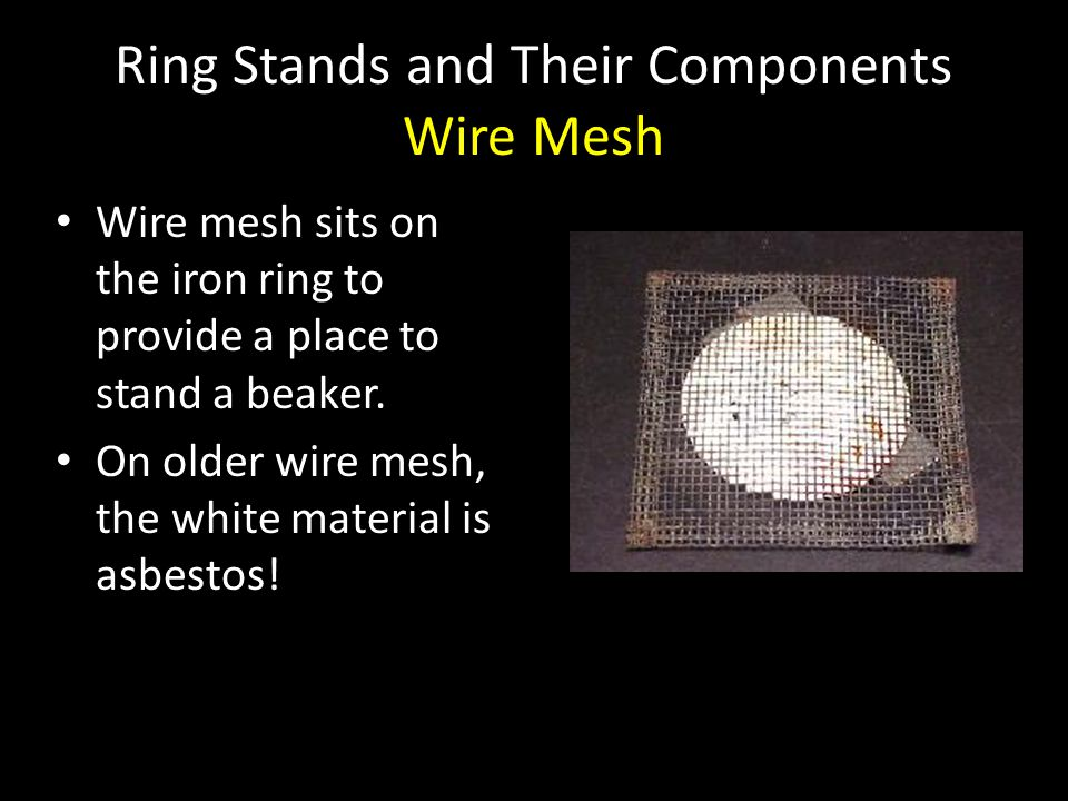 Ring Stands and Their Components Wire Mesh Wire mesh sits on the iron ring to provide a place to stand a beaker. On older wire mesh, the white materia