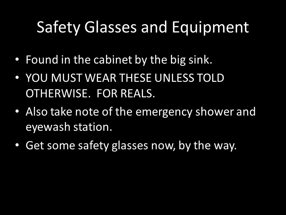 Safety Glasses and Equipment Found in the cabinet by the big sink. YOU MUST WEAR THESE UNLESS TOLD OTHERWISE. FOR REALS. Also take note of the emergen