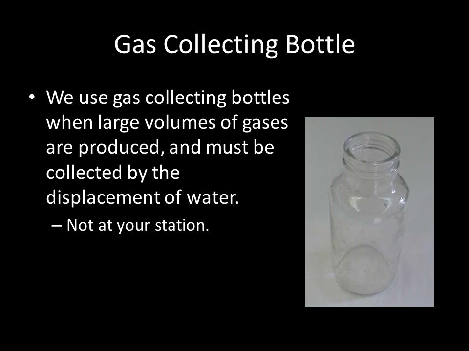 Gas Collecting Bottle We use gas collecting bottles when large volumes of gases are produced, and must be collected by the displacement of water. – No