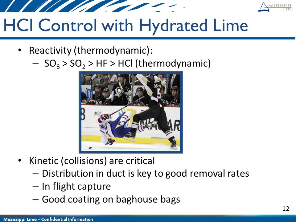 Mississippi Lime – Confidential Information 12 HCl Control with Hydrated Lime Reactivity (thermodynamic): – SO 3 > SO 2 > HF > HCl (thermodynamic) Kin