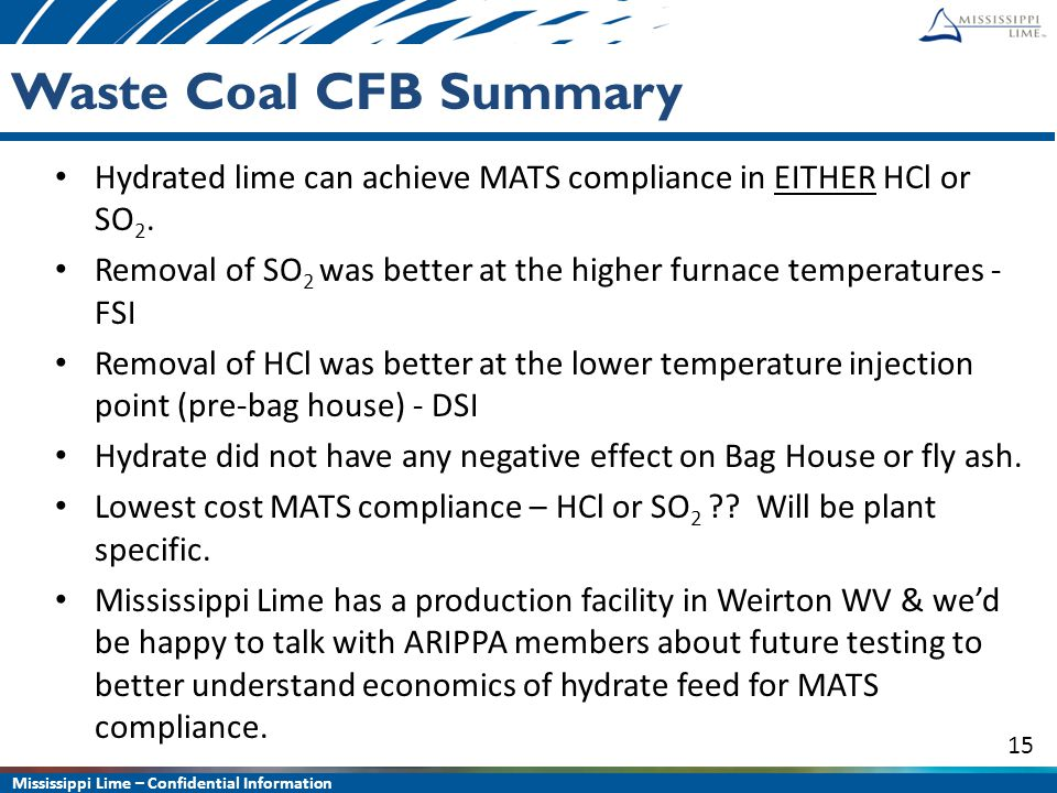 Mississippi Lime – Confidential Information 15 Waste Coal CFB Summary Hydrated lime can achieve MATS compliance in EITHER HCl or SO 2. Removal of SO 2
