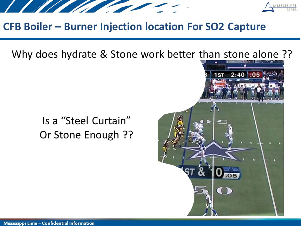 Mississippi Lime – Confidential Information 9 CFB Boiler – Burner Injection location For SO2 Capture Why does hydrate & Stone work better than stone alone .