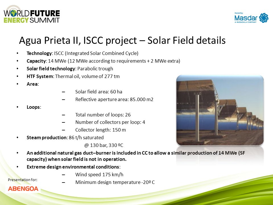 Agua Prieta II, ISCC project – Solar Field details Presentation for: Technology: ISCC (Integrated Solar Combined Cycle) Capacity: 14 MWe (12 MWe according to requirements + 2 MWe extra) Solar field technology: Parabolic trough HTF System: Thermal oil, volume of 277 tm Area: – Solar field area: 60 ha – Reflective aperture area: 85.000 m2 Loops: – Total number of loops: 26 – Number of collectors per loop: 4 – Collector length: 150 m Steam production: 86 t/h saturated @ 130 bar, 330 ºC An additional natural gas duct–burner is included in CC to allow a similar production of 14 MWe (SF capacity) when solar field is not in operation.