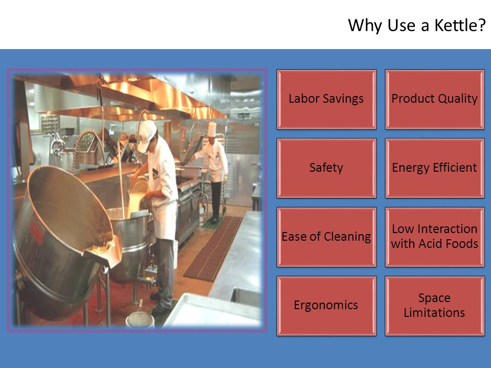 Why Use a Kettle? Labor SavingsProduct Quality SafetyEnergy Efficient Ease of Cleaning Low Interaction with Acid Foods Ergonomics Space Limitations