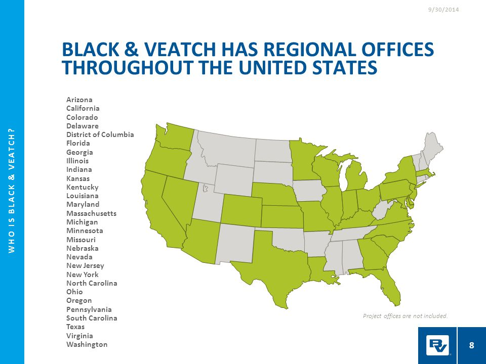 WHO IS BLACK & VEATCH? 8 9/30/2014 BLACK & VEATCH HAS REGIONAL OFFICES THROUGHOUT THE UNITED STATES Project offices are not included. Arizona Californ
