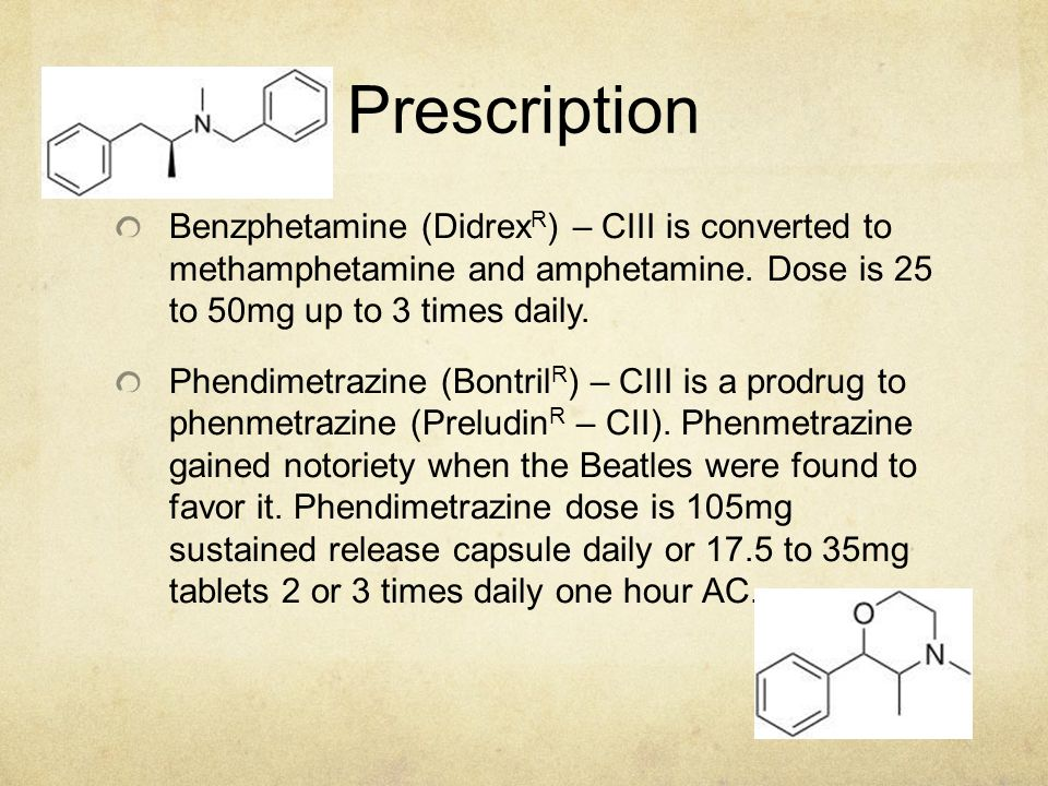 Prescription Benzphetamine (Didrex R ) – CIII is converted to methamphetamine and amphetamine. Dose is 25 to 50mg up to 3 times daily. Phendimetrazine