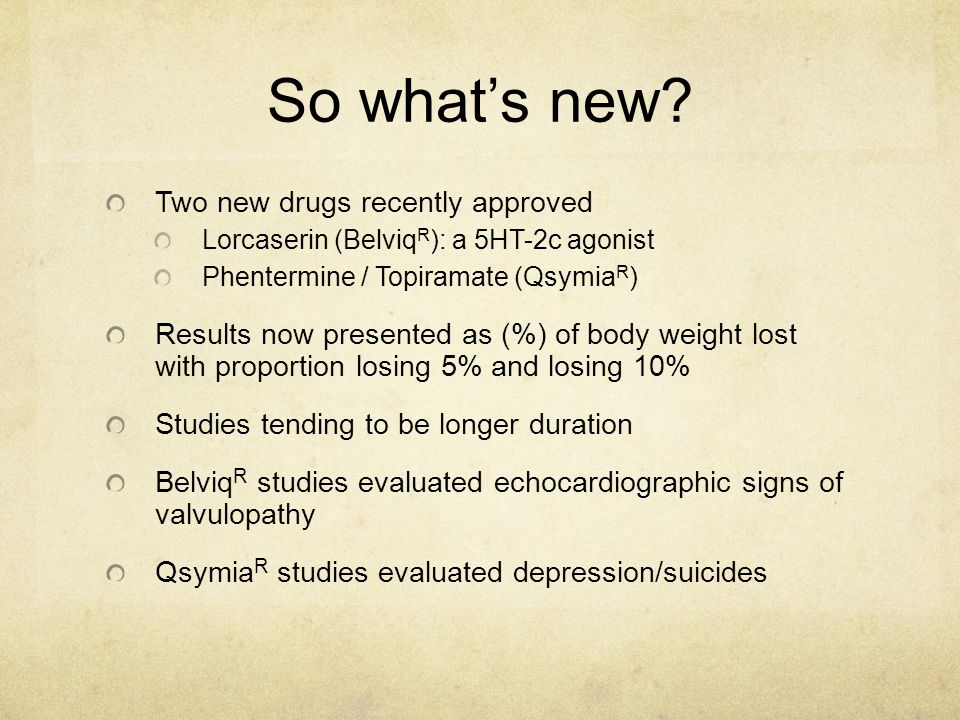 So what's new? Two new drugs recently approved Lorcaserin (Belviq R ): a 5HT-2c agonist Phentermine / Topiramate (Qsymia R ) Results now presented as