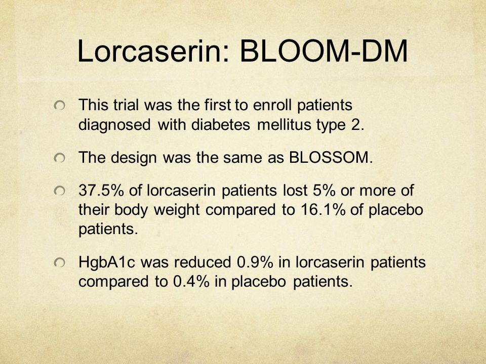 Lorcaserin: BLOOM-DM This trial was the first to enroll patients diagnosed with diabetes mellitus type 2. The design was the same as BLOSSOM. 37.5% of