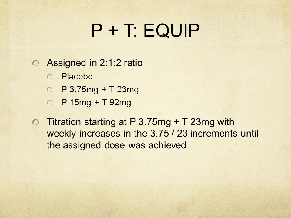 P + T: EQUIP Assigned in 2:1:2 ratio Placebo P 3.75mg + T 23mg P 15mg + T 92mg Titration starting at P 3.75mg + T 23mg with weekly increases in the 3.