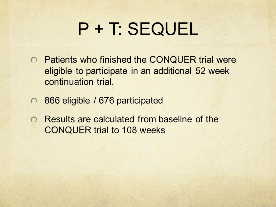 P + T: SEQUEL Patients who finished the CONQUER trial were eligible to participate in an additional 52 week continuation trial. 866 eligible / 676 par