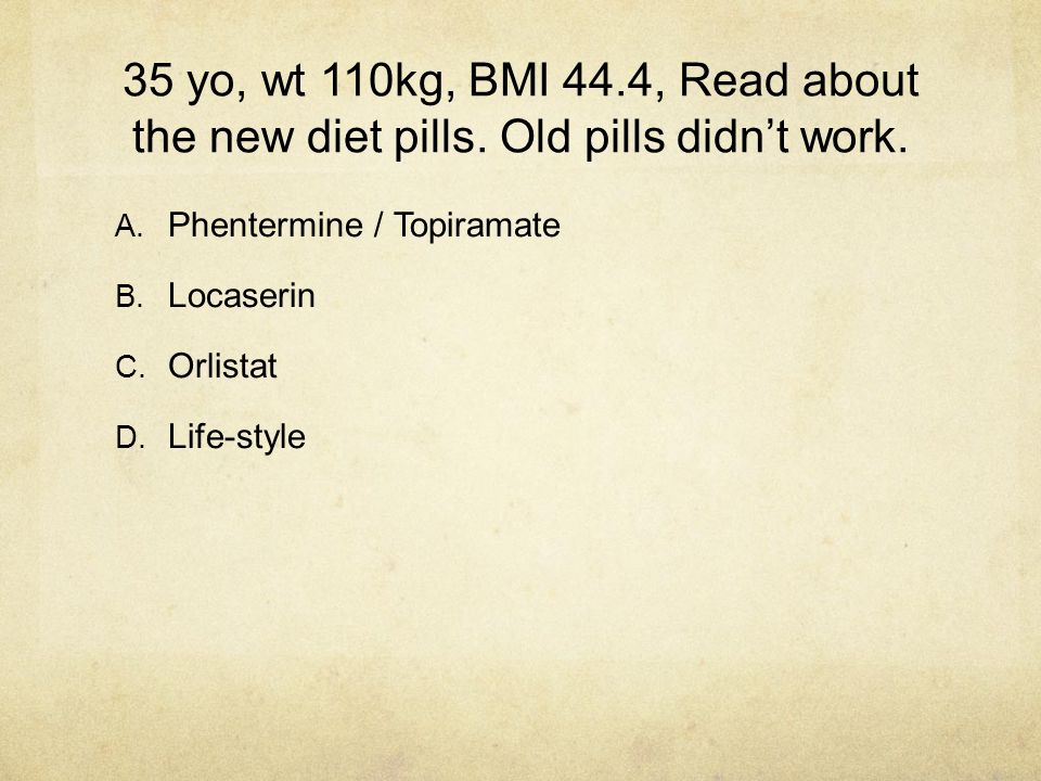 35 yo, wt 110kg, BMI 44.4, Read about the new diet pills. Old pills didn't work. A. Phentermine / Topiramate B. Locaserin C. Orlistat D. Life-style