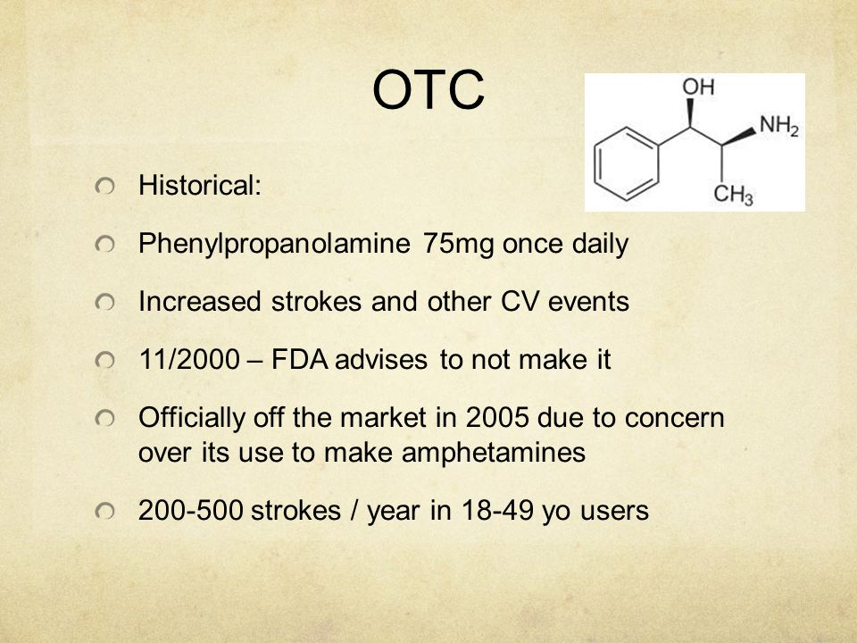OTC Historical: Phenylpropanolamine 75mg once daily Increased strokes and other CV events 11/2000 – FDA advises to not make it Officially off the mark