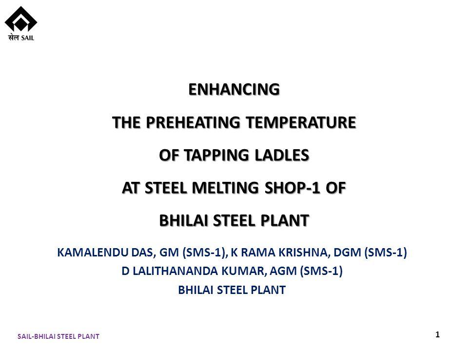 ENHANCING THE PREHEATING TEMPERATURE OF TAPPING LADLES AT STEEL MELTING SHOP-1 OF BHILAI STEEL PLANT KAMALENDU DAS, GM (SMS-1), K RAMA KRISHNA, DGM (SMS-1) D LALITHANANDA KUMAR, AGM (SMS-1) BHILAI STEEL PLANT SAIL-BHILAI STEEL PLANT 1