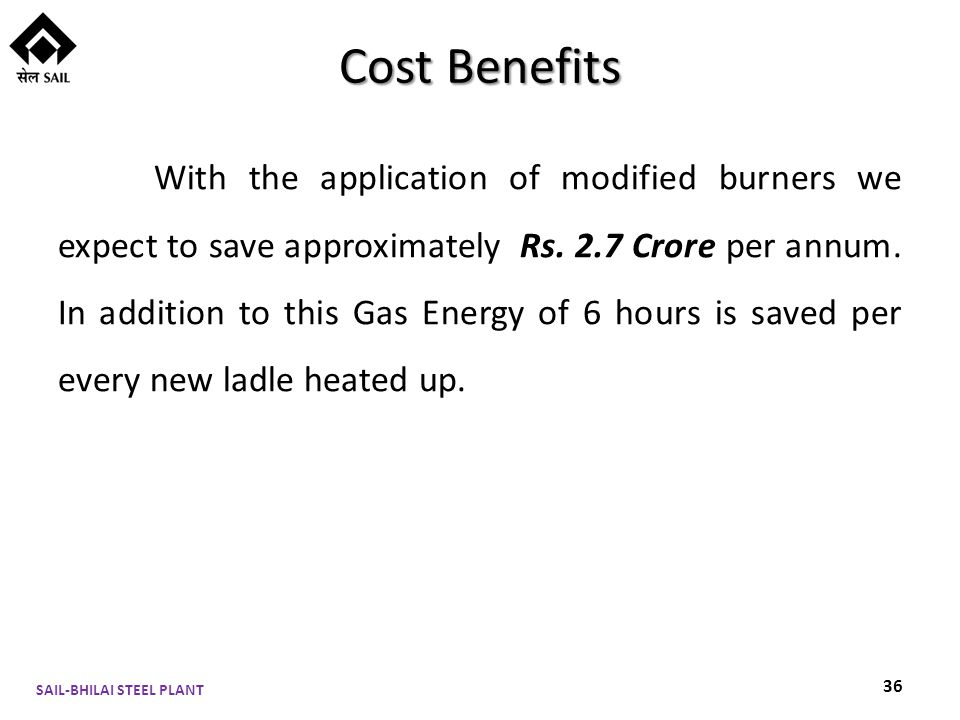Cost Benefits With the application of modified burners we expect to save approximately Rs.