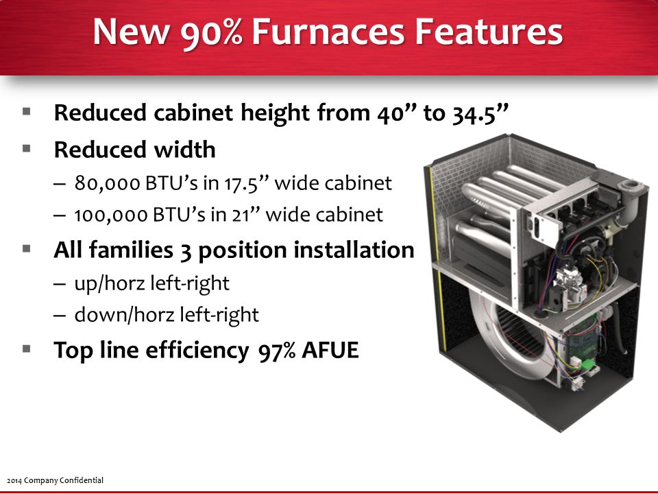 "2014 Company Confidential New 90% Furnaces Features  Reduced cabinet height from 40"" to 34.5""  Reduced width – 80,000 BTU's in 17.5"" wide cabinet –"