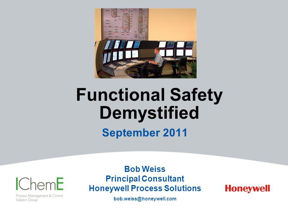 Functional Safety Demystified September 2011 Bob Weiss Principal Consultant Honeywell Process Solutions bob.weiss@honeywell.com