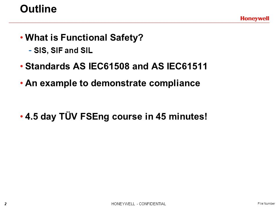 43HONEYWELL - CONFIDENTIAL File Number Target SIL must be specified for each SIF based on hazard and risk analysis Processes for SIS throughout lifecycle must comply Each SIF must meet target SIL requirements for: - Architectural constraints - Random failure rate (PFD ave ) - Development process for each component Standards Compliance How likely is it that each component is free from systematic faults ( bugs ) ?