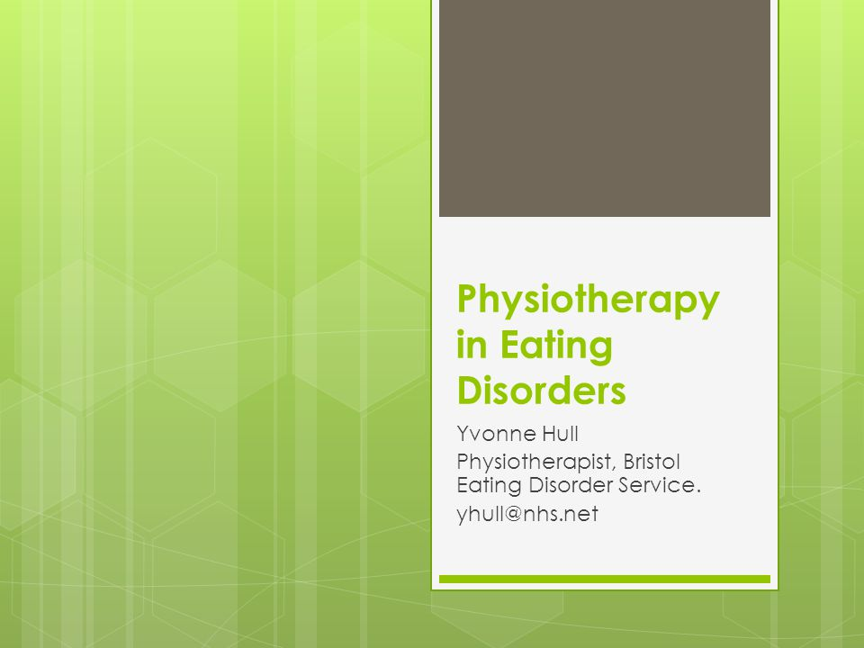 Physiotherapy in Eating Disorders Yvonne Hull Physiotherapist, Bristol Eating Disorder Service. yhull@nhs.net