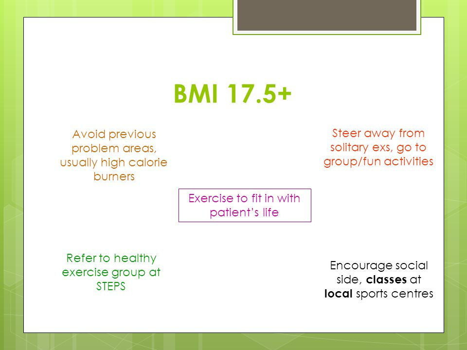 BMI 17.5+ Avoid previous problem areas, usually high calorie burners Refer to healthy exercise group at STEPS Steer away from solitary exs, go to grou