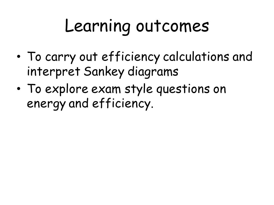Learning outcomes To carry out efficiency calculations and interpret Sankey diagrams To explore exam style questions on energy and efficiency.