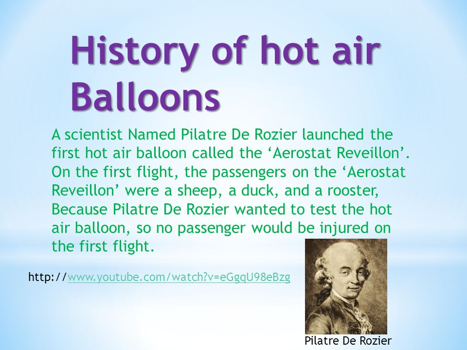 History of hot air Balloons A scientist Named Pilatre De Rozier launched the first hot air balloon called the 'Aerostat Reveillon'. On the first fligh