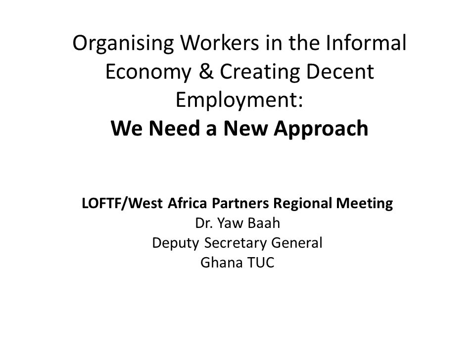 Review of Trade Union Organising Efforts in the Informal Economy: The Case of Ghana Ghana TUC first adopted a policy on organising informal economy workers at its 1996 Quadrennial Delegates Congress Main Objectives – To Improve working conditions for informal economy workers – To Increase membership and improve legimacy for the TUC in terms of representation of workers (since over 80% of the Ghanaian workforce are employed in the informal economy)
