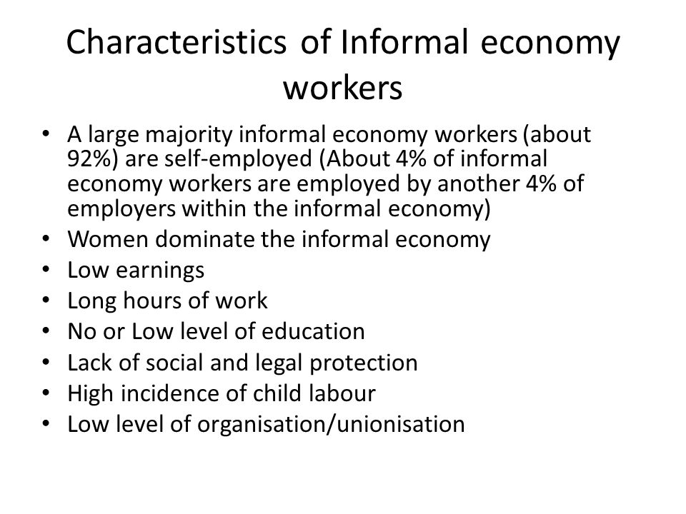 Characteristics of Informal economy workers A large majority informal economy workers (about 92%) are self-employed (About 4% of informal economy work