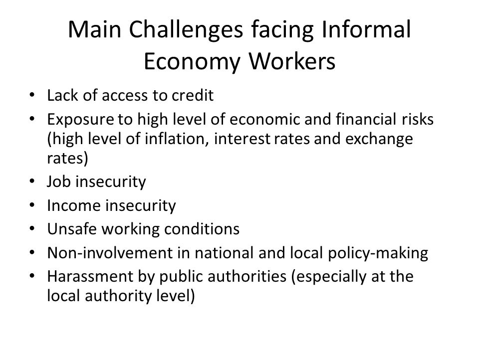 Main Challenges facing Informal Economy Workers Lack of access to credit Exposure to high level of economic and financial risks (high level of inflation, interest rates and exchange rates) Job insecurity Income insecurity Unsafe working conditions Non-involvement in national and local policy-making Harassment by public authorities (especially at the local authority level)