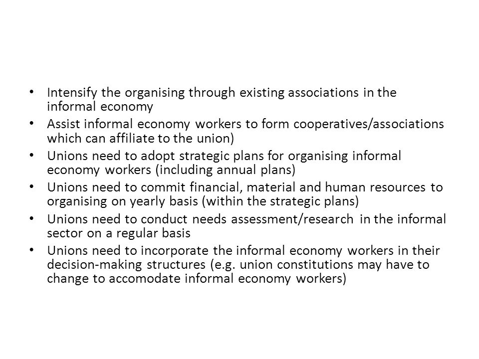 Intensify the organising through existing associations in the informal economy Assist informal economy workers to form cooperatives/associations which can affiliate to the union) Unions need to adopt strategic plans for organising informal economy workers (including annual plans) Unions need to commit financial, material and human resources to organising on yearly basis (within the strategic plans) Unions need to conduct needs assessment/research in the informal sector on a regular basis Unions need to incorporate the informal economy workers in their decision-making structures (e.g.
