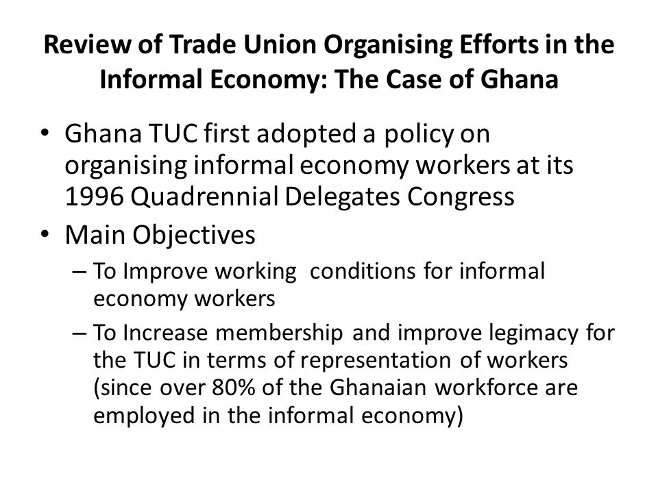 Review of Trade Union Organising Efforts in the Informal Economy: The Case of Ghana Ghana TUC first adopted a policy on organising informal economy wo