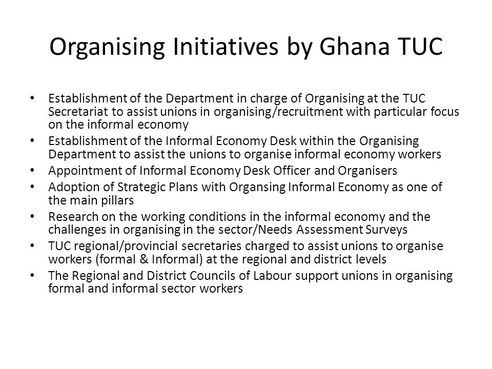 Recent Achievements in organising informal/non-traditional members So far TUC has organised the following associate members (they affiliated directly to TUC): 1.Musicians Union of Ghana (MUSIGA) 2.Ghana Actors Guild 3.Greater Accra Tomato Traders Association 4.Ghana Union of Physically Disabled Workers 5.Madina Traders Association 6.New Makola Traders Association 7.Indigenous Caterers Association (organising is in progress) 8.Ghana Youth Porters Association (organising is in progress) Total Membership of 6 associate members =12,752