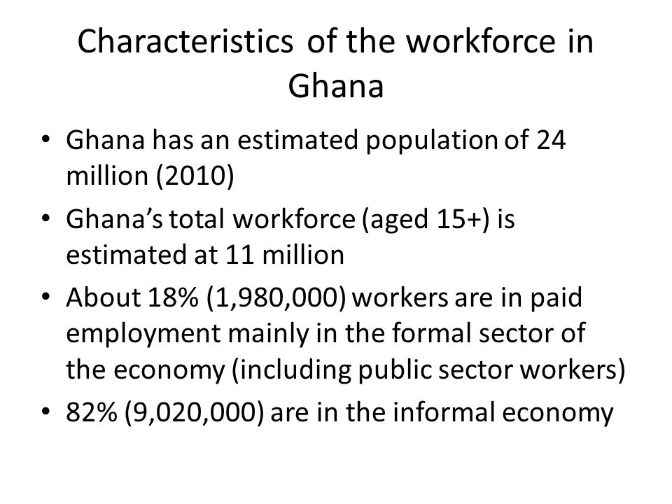 Characteristics of the workforce in Ghana Ghana has an estimated population of 24 million (2010) Ghana's total workforce (aged 15+) is estimated at 11
