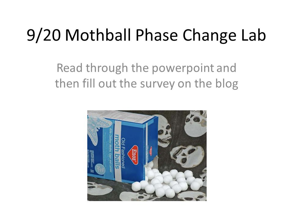 We'll be observing the physical property of the mothball changing states of matter (phase changes) You'll have people – observing what the mothball looks like as it changes – Observe the temp as it changes – Checking the time – Recording data