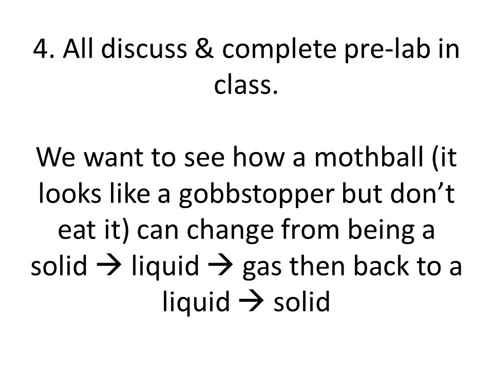 This is what you'll be using Mothball Test tube Thermometer (not for stirring) Ring stand Heat stand Beaker Water Stopwatch (on phone or one of mine) Alcohol burner goggles