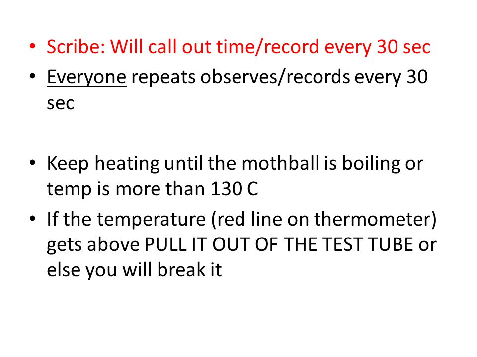 Scribe: Will call out time/record every 30 sec Everyone repeats observes/records every 30 sec Keep heating until the mothball is boiling or temp is mo