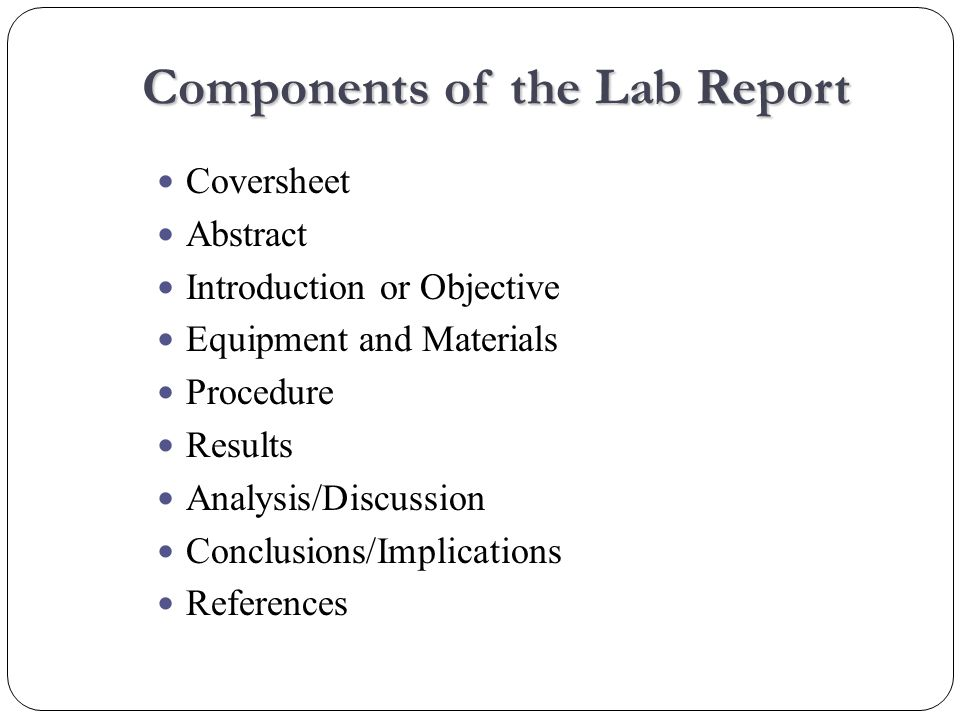Components of the Lab Report Coversheet Abstract Introduction or Objective Equipment and Materials Procedure Results Analysis/Discussion Conclusions/Implications References