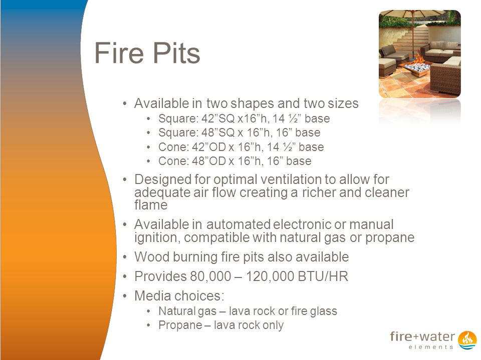 Fire Pits Available in two shapes and two sizes Square: 42 SQ x16 h, 14 ½ base Square: 48 SQ x 16 h, 16 base Cone: 42 OD x 16 h, 14 ½ base Cone: 48 OD x 16 h, 16 base Designed for optimal ventilation to allow for adequate air flow creating a richer and cleaner flame Available in automated electronic or manual ignition, compatible with natural gas or propane Wood burning fire pits also available Provides 80,000 – 120,000 BTU/HR Media choices: Natural gas – lava rock or fire glass Propane – lava rock only