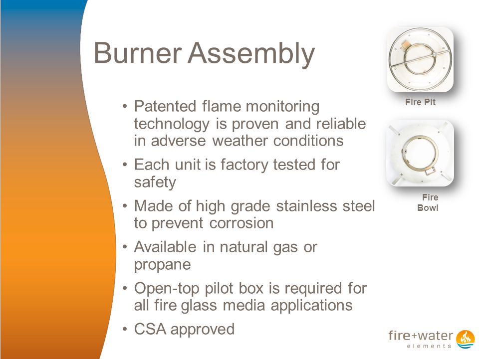 Burner Assembly Patented flame monitoring technology is proven and reliable in adverse weather conditions Each unit is factory tested for safety Made of high grade stainless steel to prevent corrosion Available in natural gas or propane Open-top pilot box is required for all fire glass media applications CSA approved Fire Pit Fire Bowl