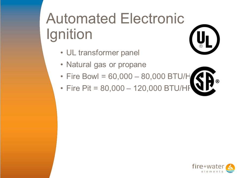 Automated Electronic Ignition UL transformer panel Natural gas or propane Fire Bowl = 60,000 – 80,000 BTU/HR Fire Pit = 80,000 – 120,000 BTU/HR
